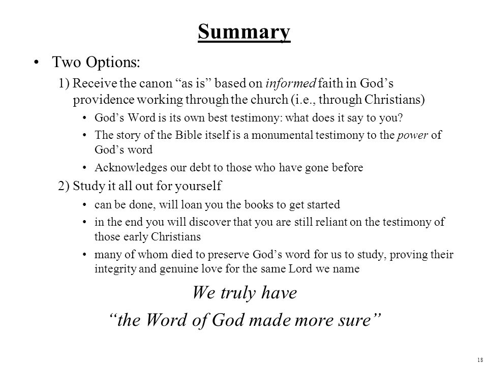 18 Summary Two Options: 1) Receive the canon as is based on informed faith in Gods providence working through the church (i.e., through Christians) Go