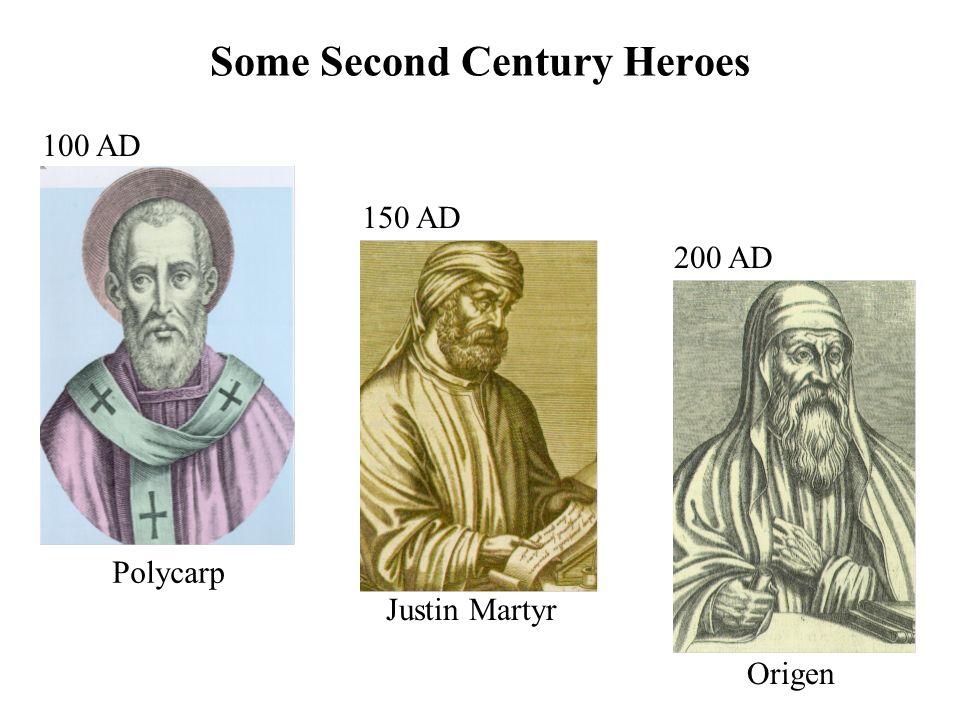 Some Second Century Heroes Polycarp 100 AD Justin Martyr 150 AD Origen 200 AD