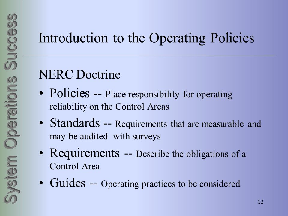 12 Introduction to the Operating Policies NERC Doctrine Policies -- Place responsibility for operating reliability on the Control Areas Standards -- R