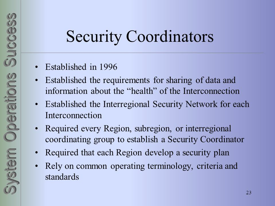 23 Security Coordinators Established in 1996 Established the requirements for sharing of data and information about the health of the Interconnection
