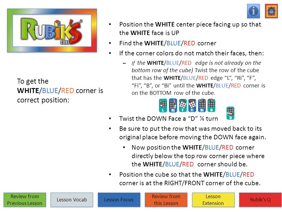 To get the WHITE/BLUE/RED corner is correct position: Position the WHITE center piece facing up so that the WHITE face is UP Find the WHITE/BLUE/RED c