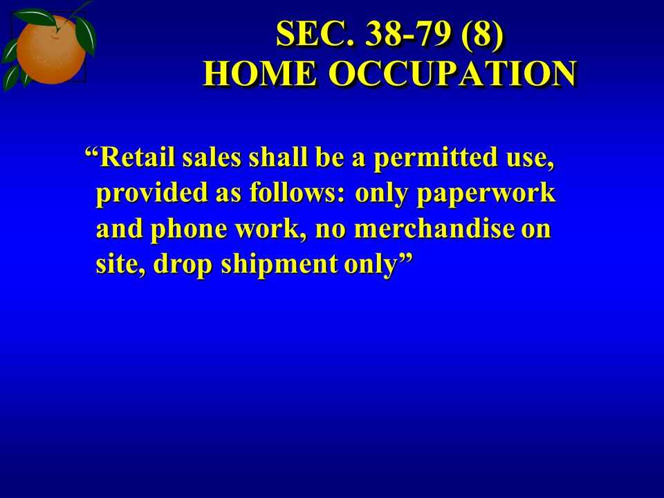 SEC. 38-79 (8) HOME OCCUPATION Retail sales shall be a permitted use, provided as follows: only paperwork and phone work, no merchandise on site, drop