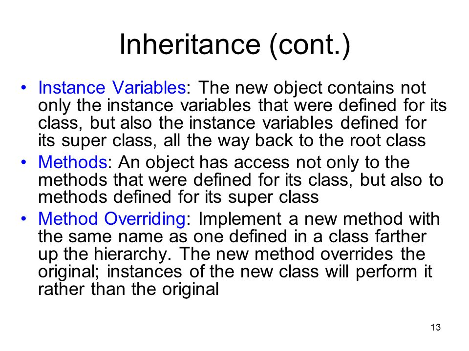 13 Inheritance (cont.) Instance Variables: The new object contains not only the instance variables that were defined for its class, but also the instance variables defined for its super class, all the way back to the root class Methods: An object has access not only to the methods that were defined for its class, but also to methods defined for its super class Method Overriding: Implement a new method with the same name as one defined in a class farther up the hierarchy.