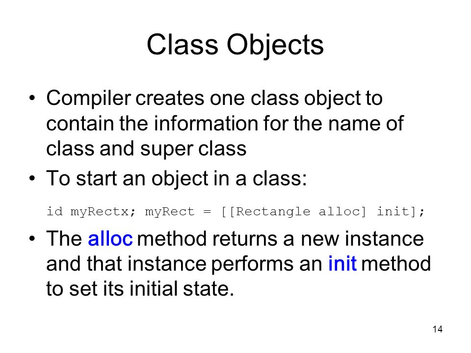 14 Class Objects Compiler creates one class object to contain the information for the name of class and super class To start an object in a class: id myRectx; myRect = [[Rectangle alloc] init]; The alloc method returns a new instance and that instance performs an init method to set its initial state.