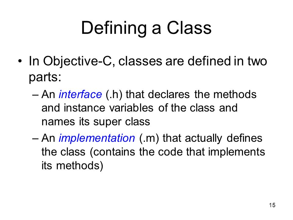 15 Defining a Class In Objective-C, classes are defined in two parts: –An interface (.h) that declares the methods and instance variables of the class and names its super class –An implementation (.m) that actually defines the class (contains the code that implements its methods)