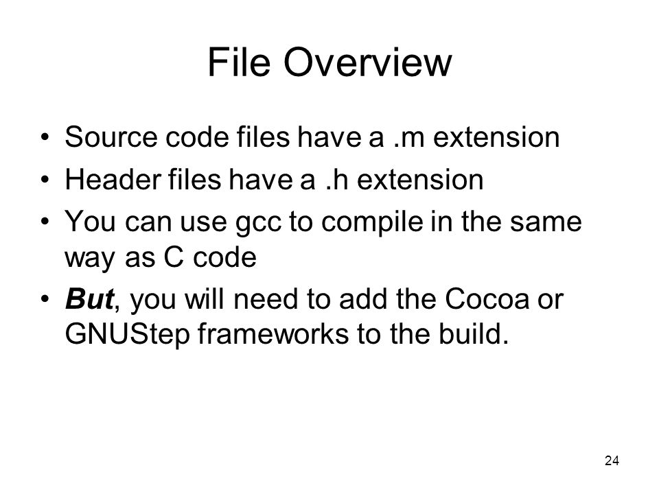 24 File Overview Source code files have a.m extension Header files have a.h extension You can use gcc to compile in the same way as C code But, you will need to add the Cocoa or GNUStep frameworks to the build.