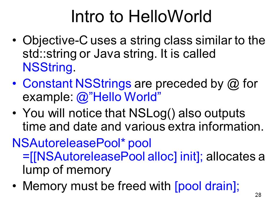 28 Intro to HelloWorld Objective-C uses a string class similar to the std::string or Java string.