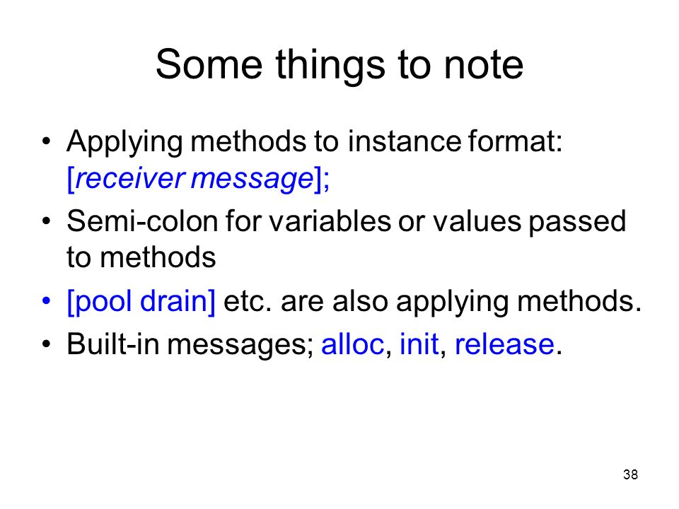 38 Some things to note Applying methods to instance format: [receiver message]; Semi-colon for variables or values passed to methods [pool drain] etc.