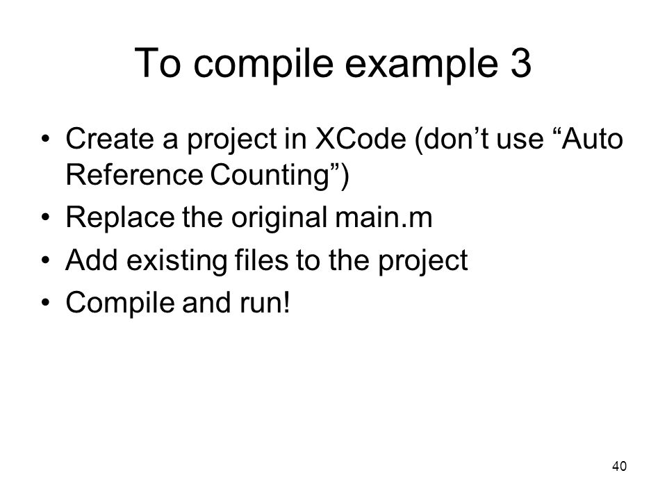 40 To compile example 3 Create a project in XCode (dont use Auto Reference Counting) Replace the original main.m Add existing files to the project Compile and run!