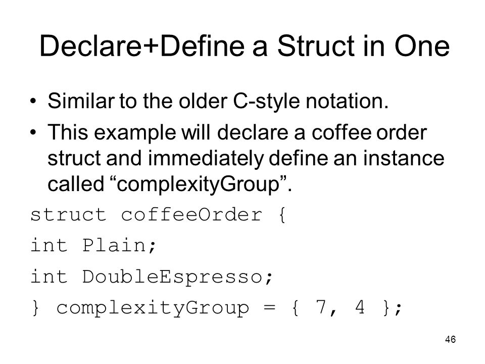 46 Declare+Define a Struct in One Similar to the older C-style notation.