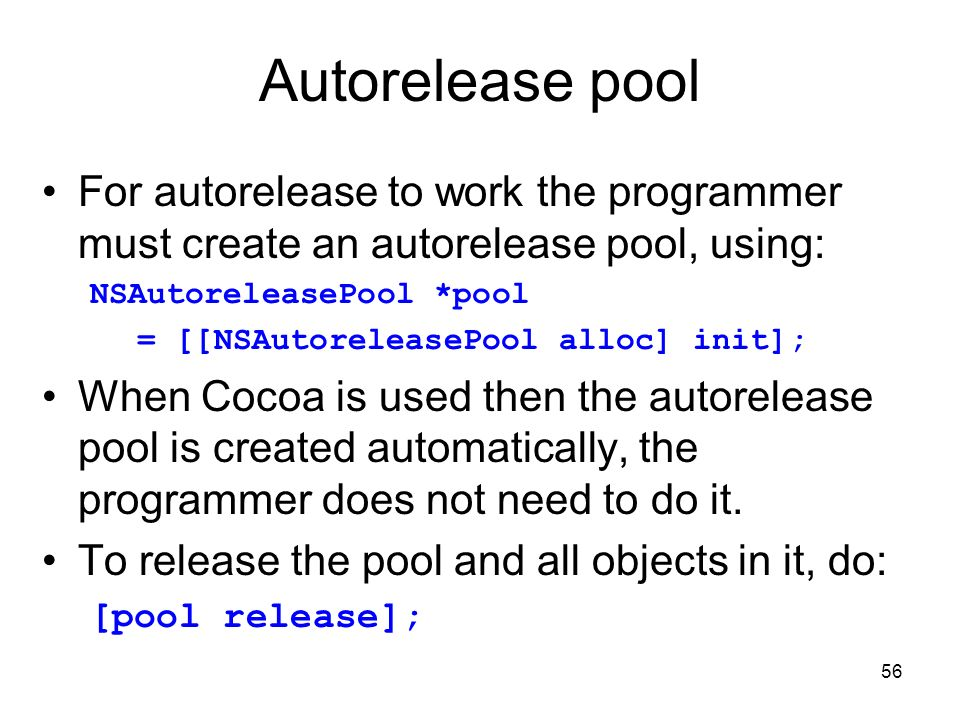 56 Autorelease pool For autorelease to work the programmer must create an autorelease pool, using: NSAutoreleasePool *pool = [[NSAutoreleasePool alloc] init]; When Cocoa is used then the autorelease pool is created automatically, the programmer does not need to do it.