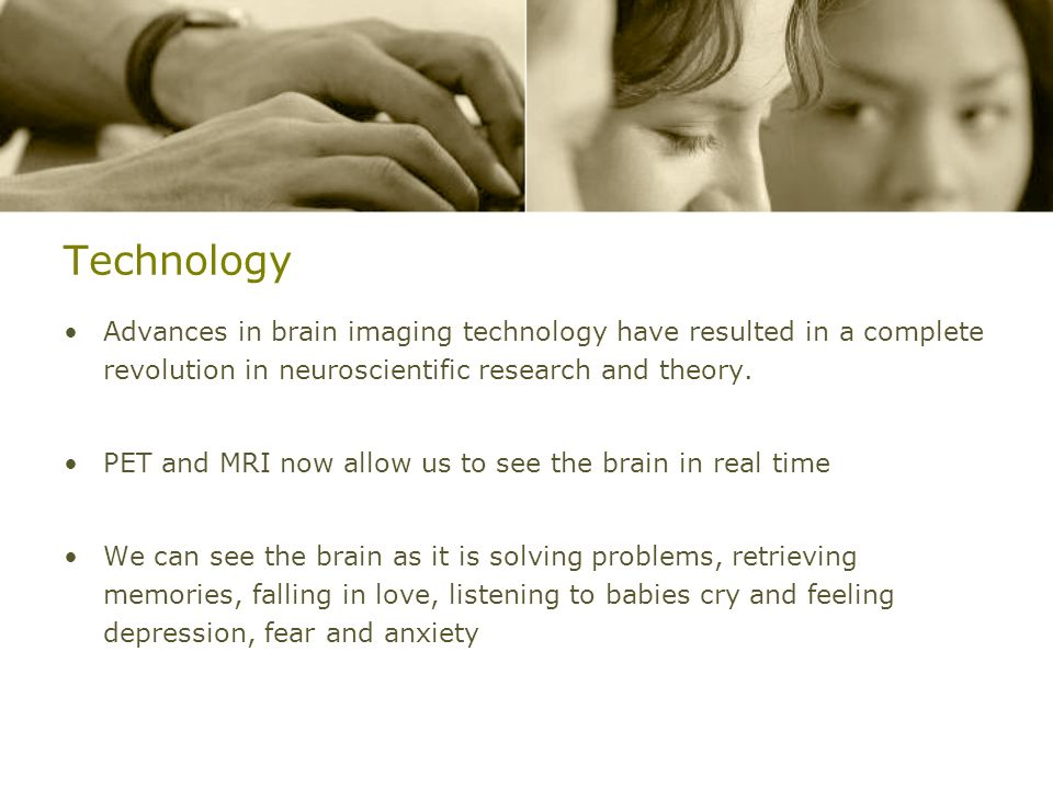 Technology Advances in brain imaging technology have resulted in a complete revolution in neuroscientific research and theory. PET and MRI now allow u