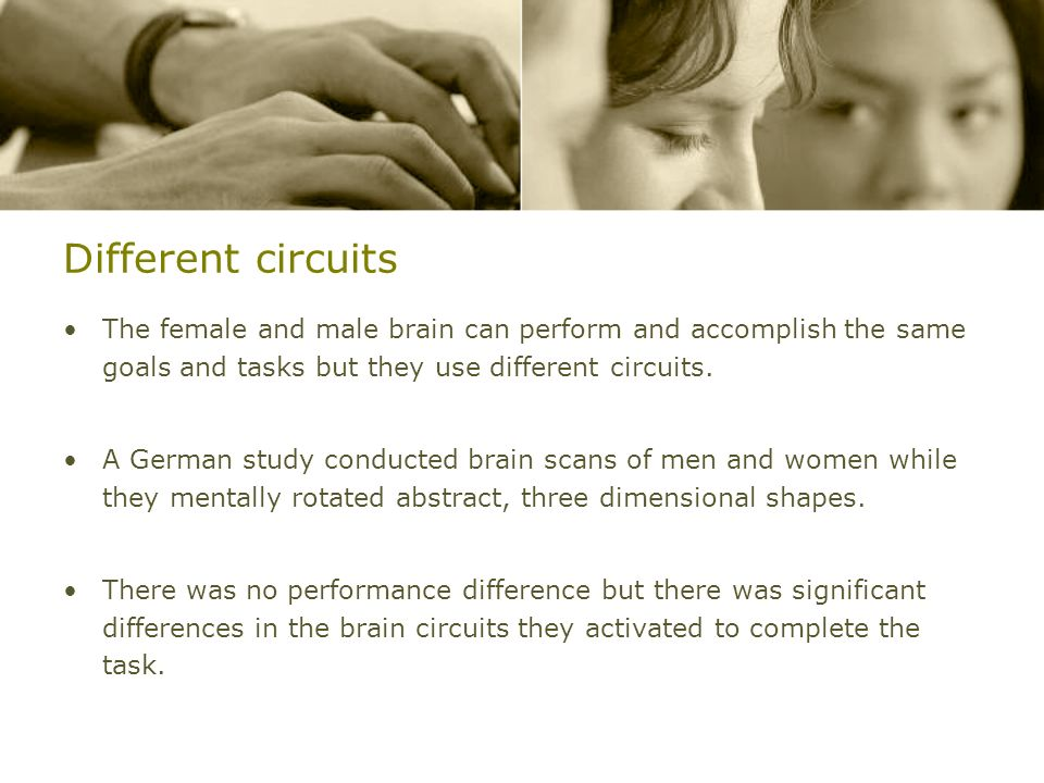 Different circuits The female and male brain can perform and accomplish the same goals and tasks but they use different circuits. A German study condu