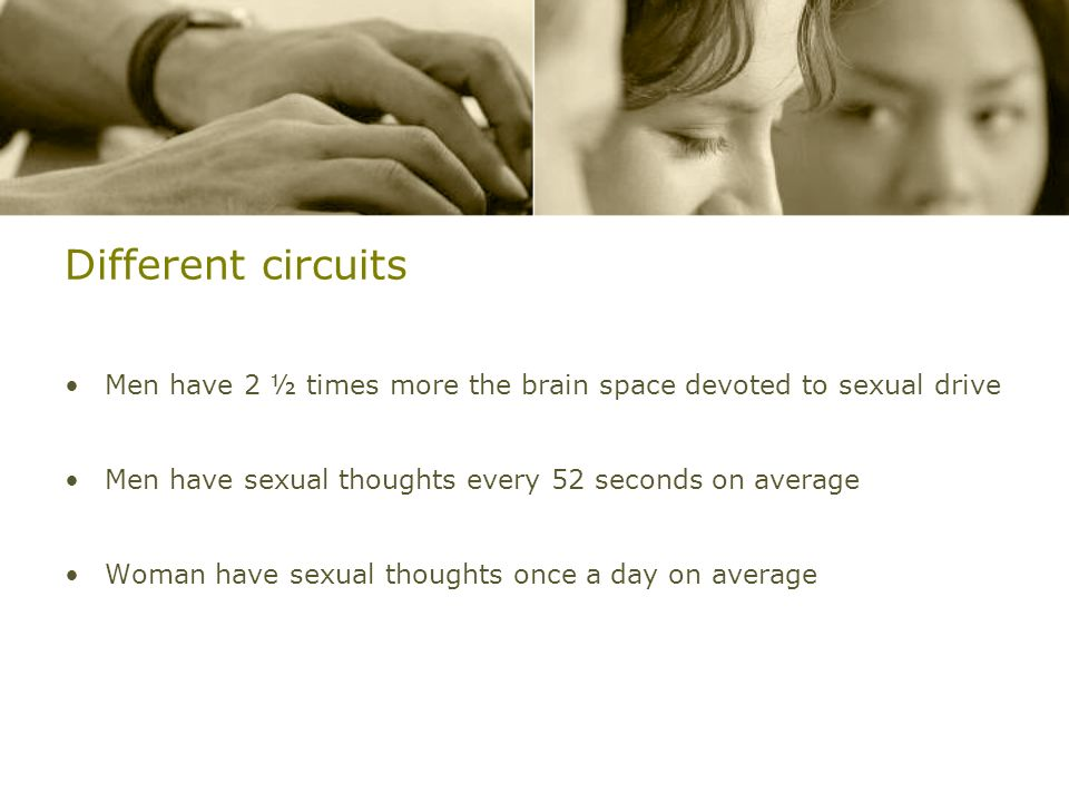 Different circuits Men have 2 ½ times more the brain space devoted to sexual drive Men have sexual thoughts every 52 seconds on average Woman have sex