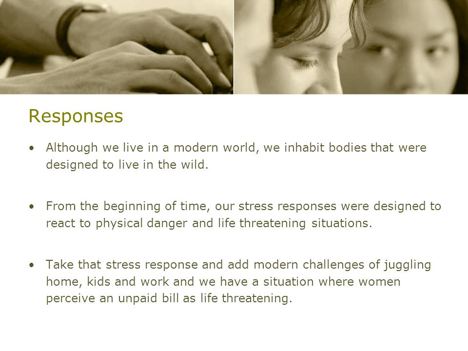 Responses Although we live in a modern world, we inhabit bodies that were designed to live in the wild. From the beginning of time, our stress respons