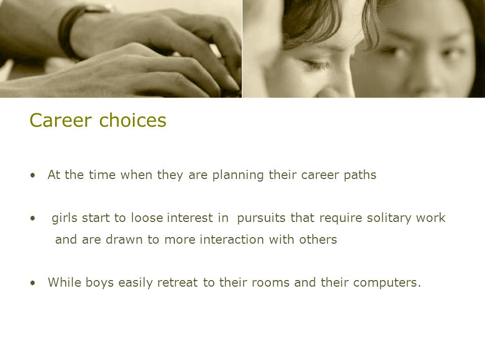 Career choices At the time when they are planning their career paths girls start to loose interest in pursuits that require solitary work and are draw