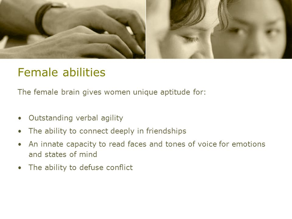 Female abilities The female brain gives women unique aptitude for: Outstanding verbal agility The ability to connect deeply in friendships An innate c