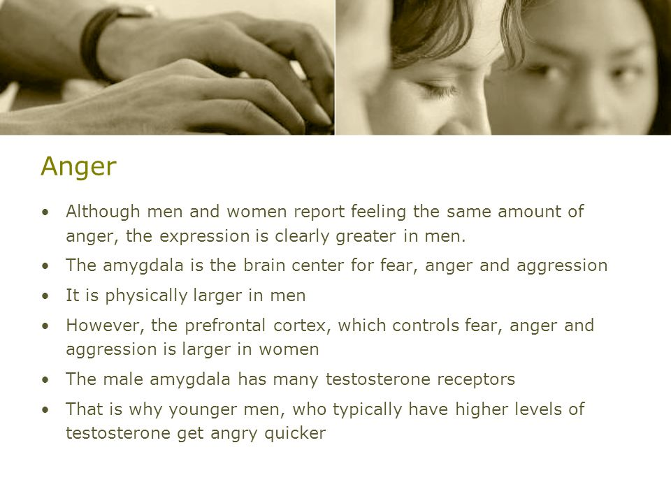 Anger Although men and women report feeling the same amount of anger, the expression is clearly greater in men. The amygdala is the brain center for f