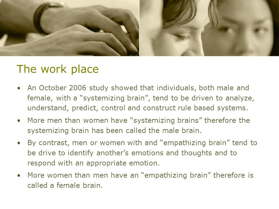 The work place An October 2006 study showed that individuals, both male and female, with a systemizing brain, tend to be driven to analyze, understand
