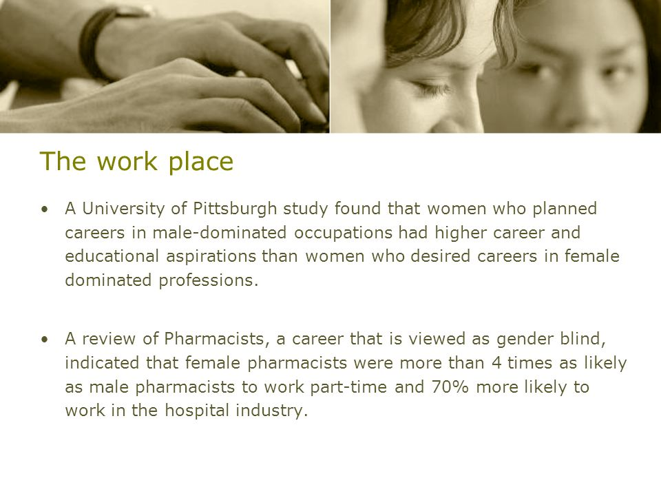 The work place A University of Pittsburgh study found that women who planned careers in male-dominated occupations had higher career and educational a