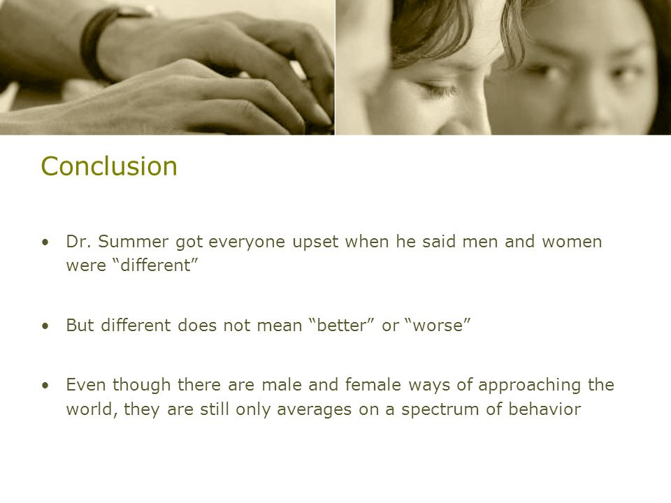 Conclusion Dr. Summer got everyone upset when he said men and women were different But different does not mean better or worse Even though there are m