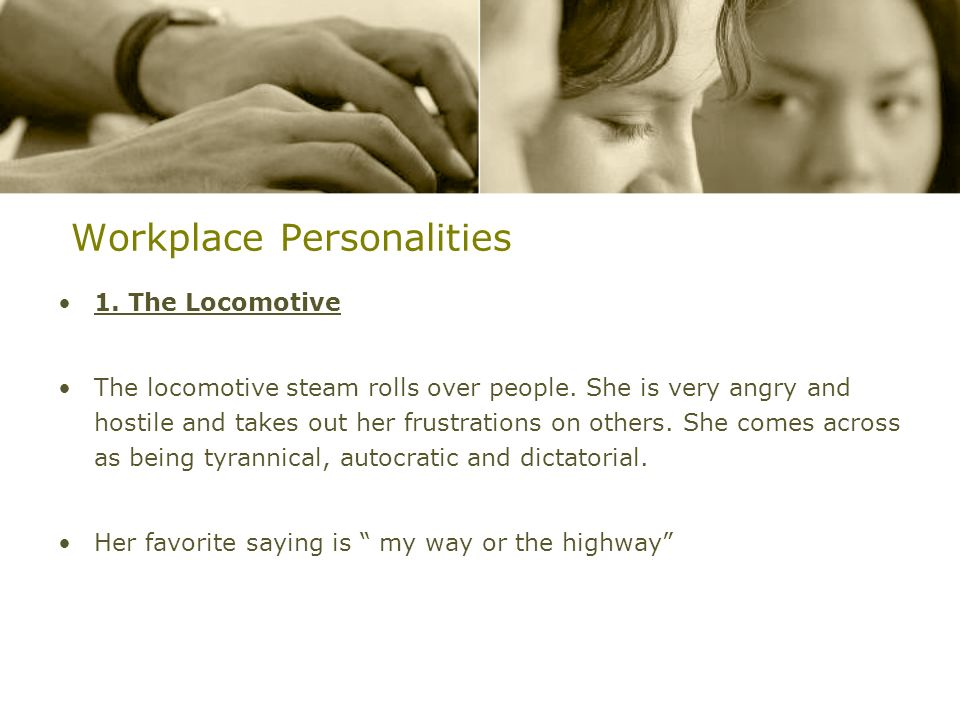 Workplace Personalities 1. The Locomotive The locomotive steam rolls over people. She is very angry and hostile and takes out her frustrations on othe