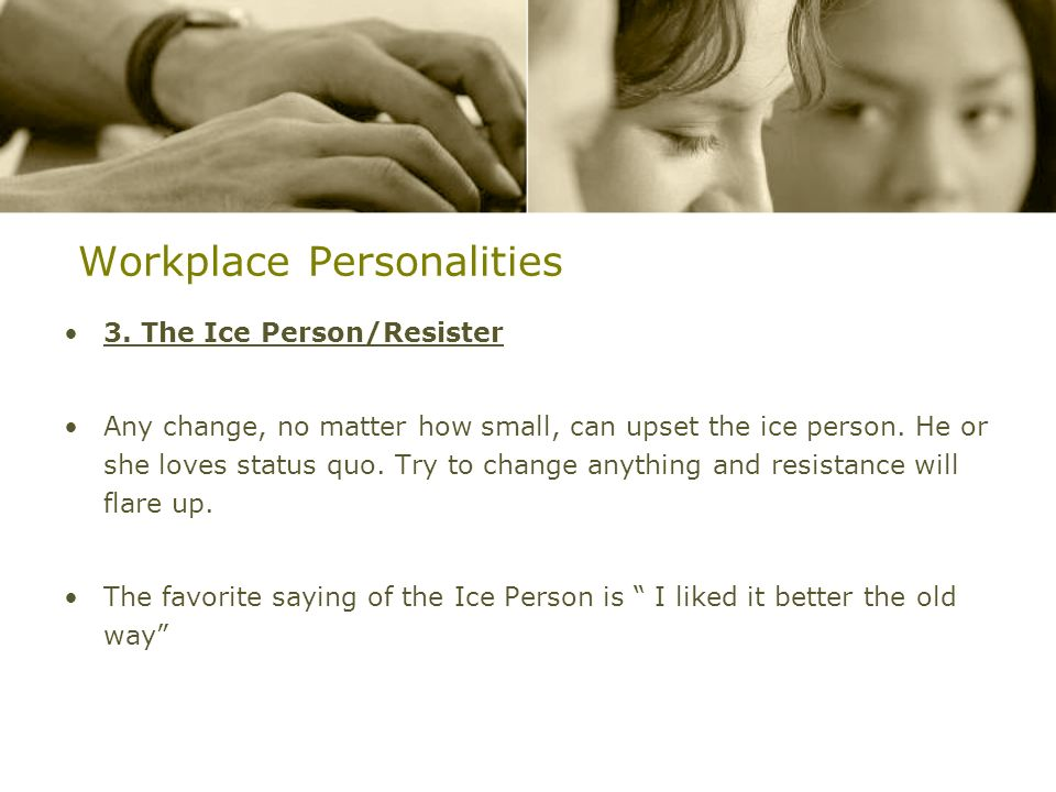 Workplace Personalities 3. The Ice Person/Resister Any change, no matter how small, can upset the ice person. He or she loves status quo. Try to chang
