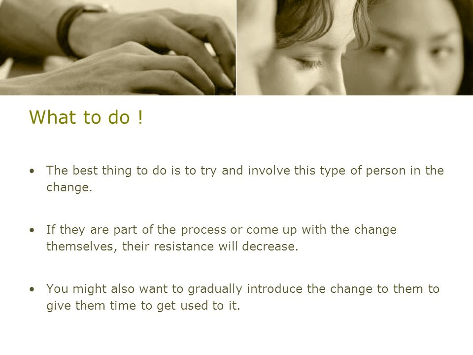 What to do ! The best thing to do is to try and involve this type of person in the change. If they are part of the process or come up with the change