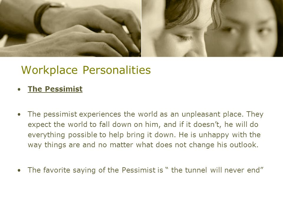 Workplace Personalities The Pessimist The pessimist experiences the world as an unpleasant place. They expect the world to fall down on him, and if it