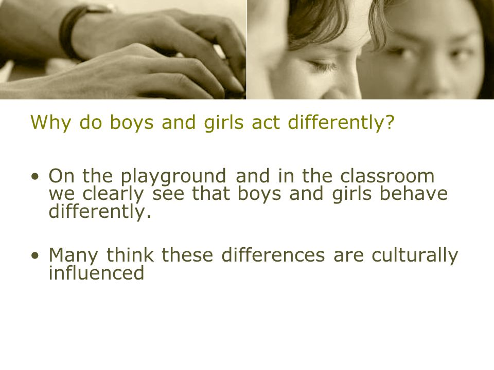 Why do boys and girls act differently? On the playground and in the classroom we clearly see that boys and girls behave differently. Many think these