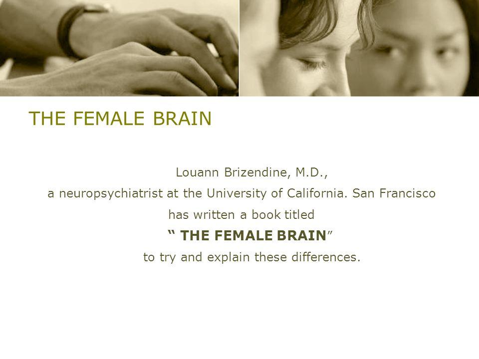 THE FEMALE BRAIN Louann Brizendine, M.D., a neuropsychiatrist at the University of California. San Francisco has written a book titled THE FEMALE BRAI