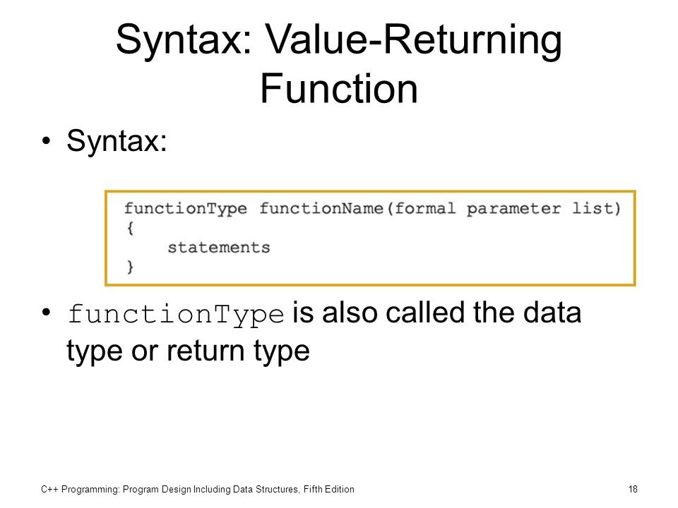 C++ Programming: Program Design Including Data Structures, Fifth Edition18 Syntax: Value-Returning Function Syntax: functionType is also called the da