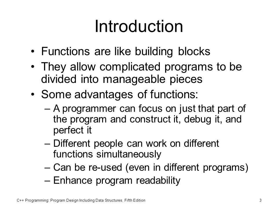 C++ Programming: Program Design Including Data Structures, Fifth Edition3 Introduction Functions are like building blocks They allow complicated progr