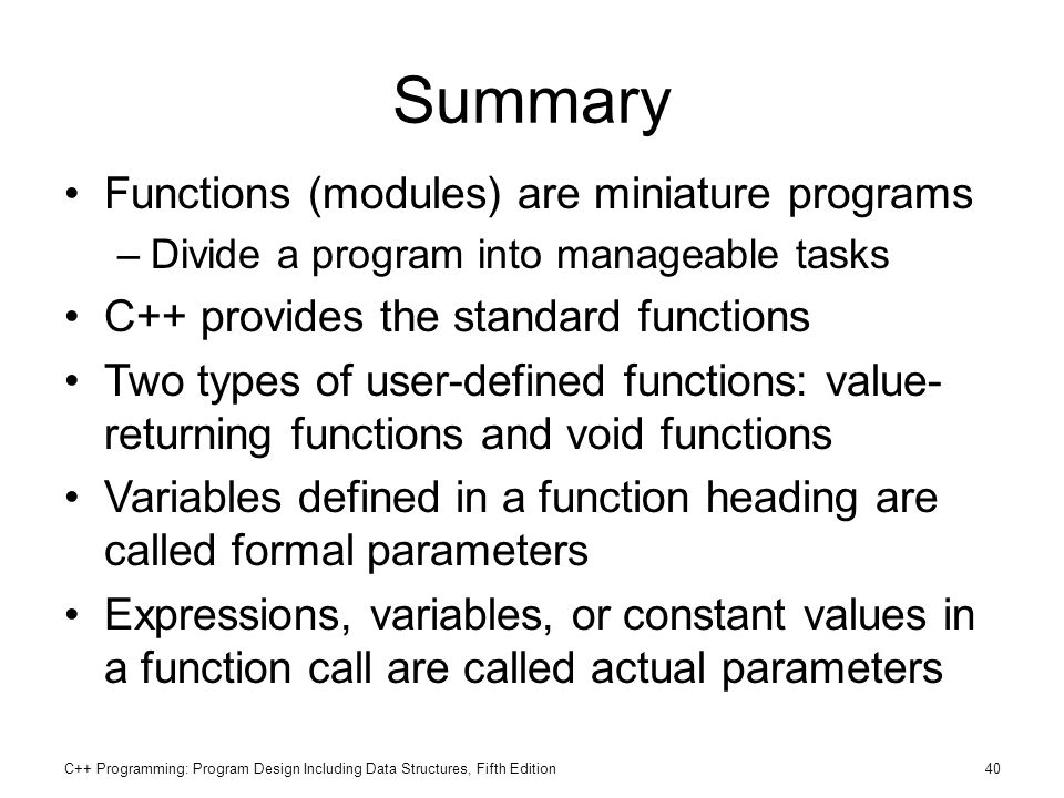C++ Programming: Program Design Including Data Structures, Fifth Edition40 Summary Functions (modules) are miniature programs –Divide a program into m