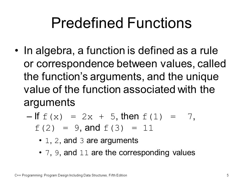 C++ Programming: Program Design Including Data Structures, Fifth Edition5 Predefined Functions In algebra, a function is defined as a rule or correspo