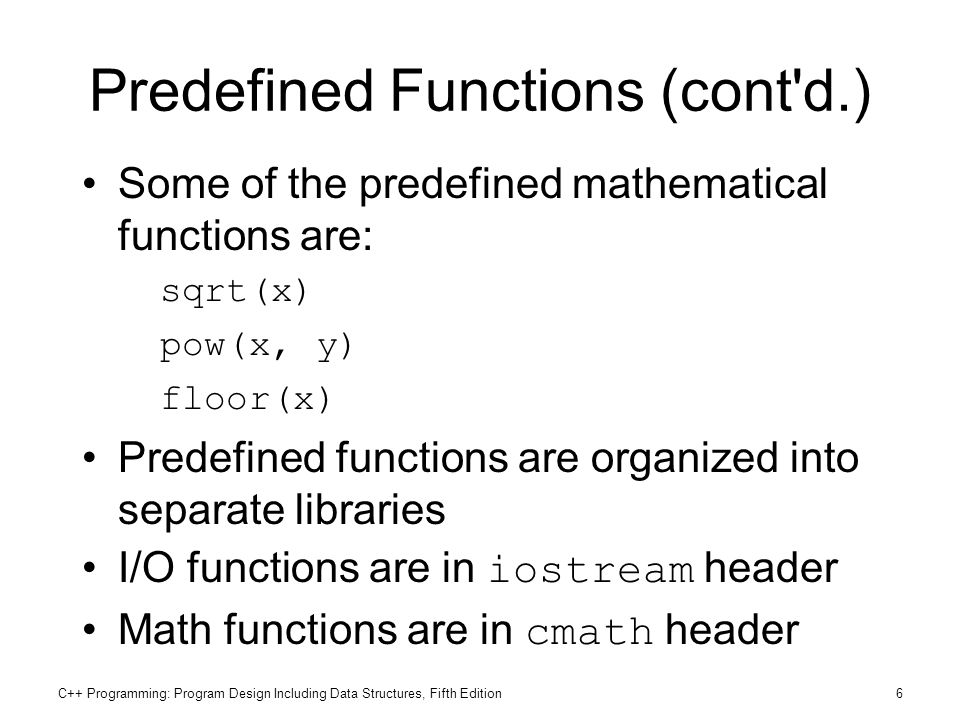 C++ Programming: Program Design Including Data Structures, Fifth Edition6 Predefined Functions (cont'd.) Some of the predefined mathematical functions
