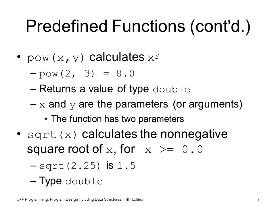 C++ Programming: Program Design Including Data Structures, Fifth Edition7 Predefined Functions (cont'd.) pow(x,y) calculates x y – pow(2, 3) = 8.0 –Re
