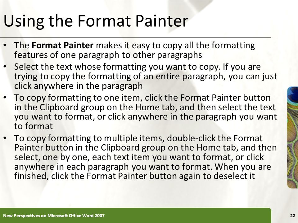 XP Using the Format Painter The Format Painter makes it easy to copy all the formatting features of one paragraph to other paragraphs Select the text