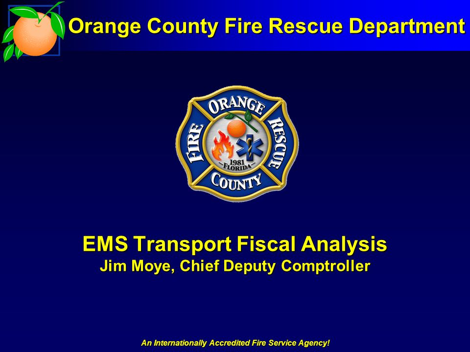 An Internationally Accredited Fire Service Agency! EMS Transport Fiscal Analysis Jim Moye, Chief Deputy Comptroller Orange County Fire Rescue Departme