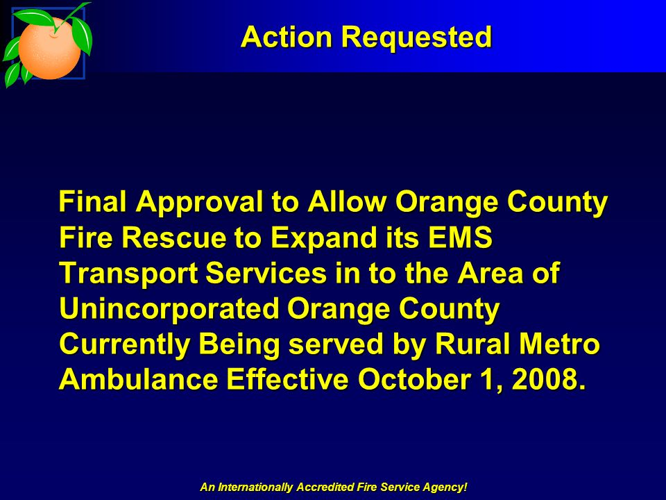 An Internationally Accredited Fire Service Agency! Action Requested Final Approval to Allow Orange County Fire Rescue to Expand its EMS Transport Serv