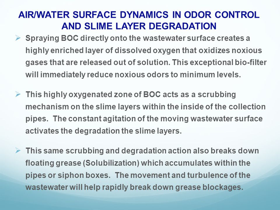 AIR/WATER SURFACE DYNAMICS IN ODOR CONTROL AND SLIME LAYER DEGRADATION Spraying BOC directly onto the wastewater surface creates a highly enriched layer of dissolved oxygen that oxidizes noxious gases that are released out of solution.