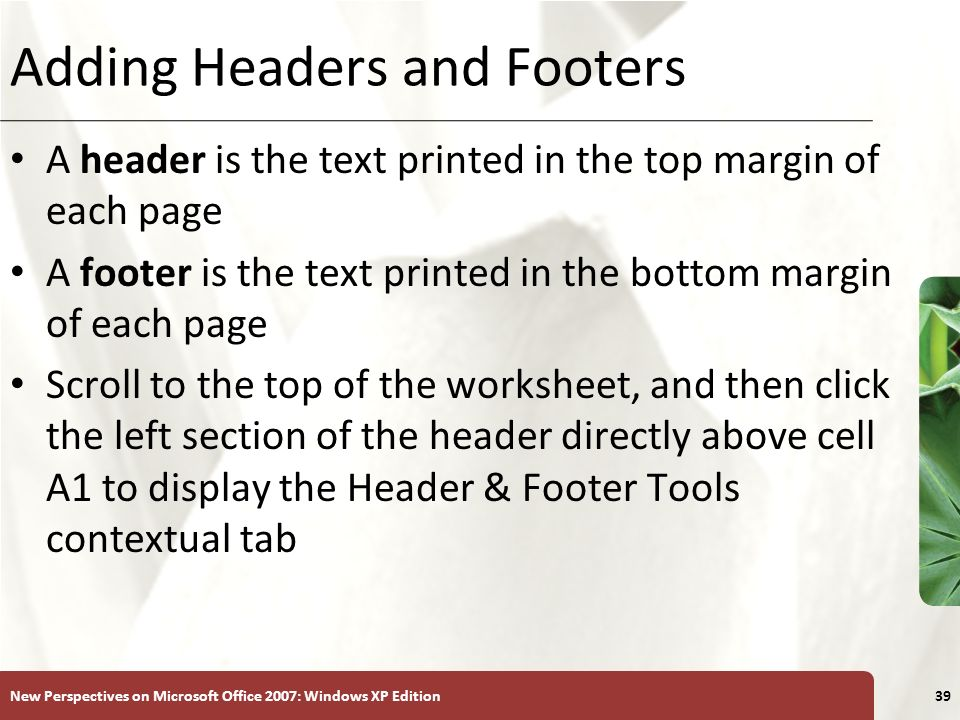 XP New Perspectives on Microsoft Office 2007: Windows XP Edition39 Adding Headers and Footers A header is the text printed in the top margin of each p
