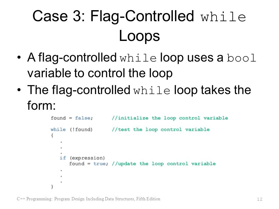 Case 3: Flag-Controlled while Loops A flag-controlled while loop uses a bool variable to control the loop The flag-controlled while loop takes the form: C++ Programming: Program Design Including Data Structures, Fifth Edition 12