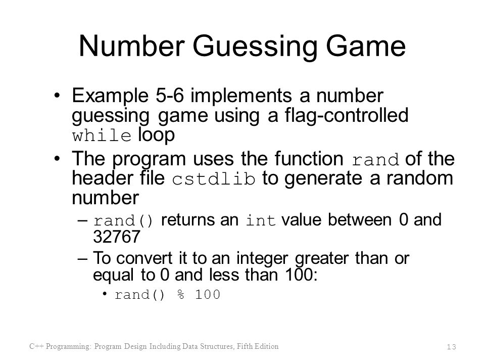 Number Guessing Game Example 5-6 implements a number guessing game using a flag-controlled while loop The program uses the function rand of the header file cstdlib to generate a random number – rand() returns an int value between 0 and 32767 –To convert it to an integer greater than or equal to 0 and less than 100: rand() % 100 C++ Programming: Program Design Including Data Structures, Fifth Edition 13