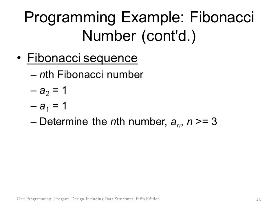 Programming Example: Fibonacci Number (cont d.) Fibonacci sequence –nth Fibonacci number –a 2 = 1 –a 1 = 1 –Determine the nth number, a n, n >= 3 C++ Programming: Program Design Including Data Structures, Fifth Edition 18