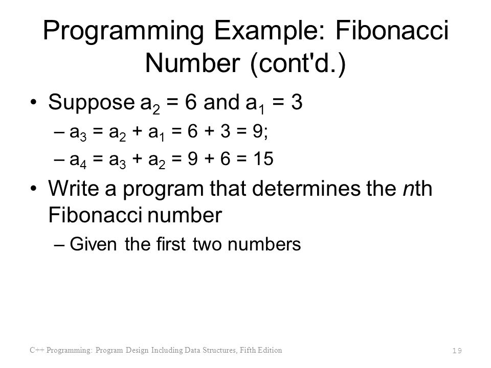 Programming Example: Fibonacci Number (cont d.) Suppose a 2 = 6 and a 1 = 3 –a 3 = a 2 + a 1 = 6 + 3 = 9; –a 4 = a 3 + a 2 = 9 + 6 = 15 Write a program that determines the nth Fibonacci number –Given the first two numbers C++ Programming: Program Design Including Data Structures, Fifth Edition 19