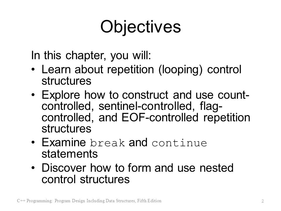 Objectives In this chapter, you will: Learn about repetition (looping) control structures Explore how to construct and use count- controlled, sentinel-controlled, flag- controlled, and EOF-controlled repetition structures Examine break and continue statements Discover how to form and use nested control structures C++ Programming: Program Design Including Data Structures, Fifth Edition 2