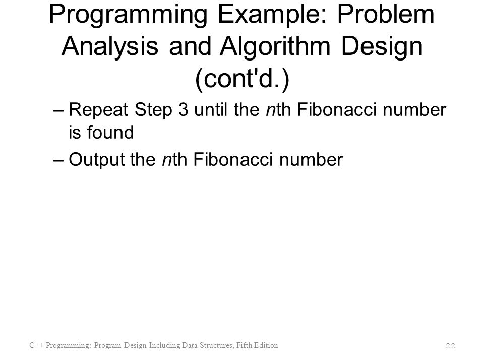Programming Example: Problem Analysis and Algorithm Design (cont d.) –Repeat Step 3 until the nth Fibonacci number is found –Output the nth Fibonacci number C++ Programming: Program Design Including Data Structures, Fifth Edition 22