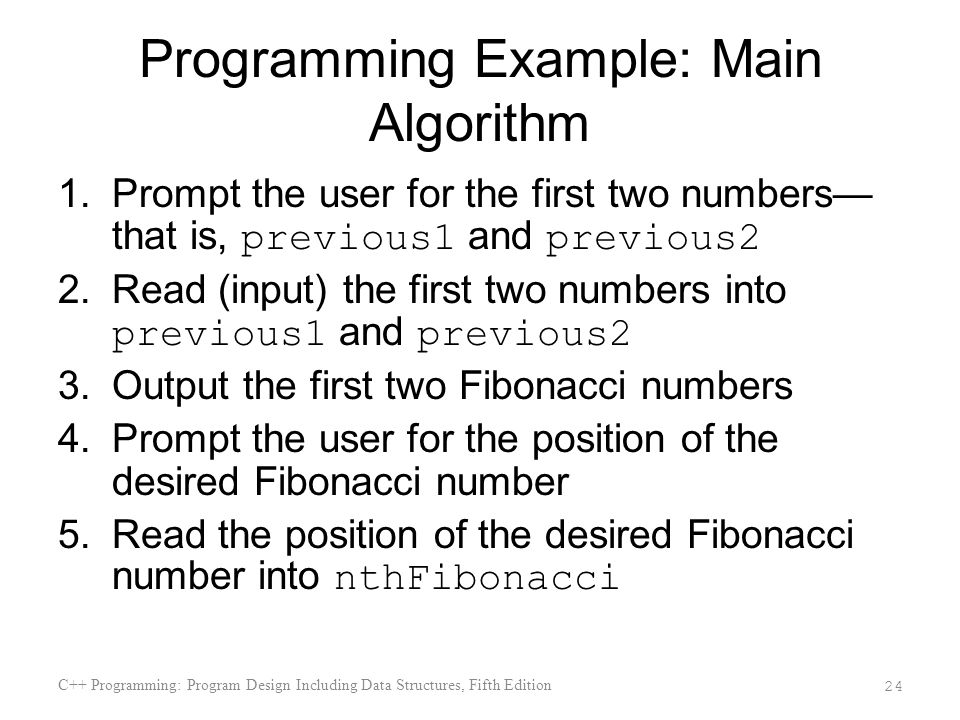Programming Example: Main Algorithm 1.Prompt the user for the first two numbers that is, previous1 and previous2 2.Read (input) the first two numbers into previous1 and previous2 3.Output the first two Fibonacci numbers 4.Prompt the user for the position of the desired Fibonacci number 5.Read the position of the desired Fibonacci number into nthFibonacci C++ Programming: Program Design Including Data Structures, Fifth Edition 24
