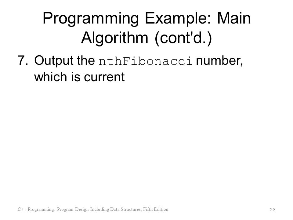 Programming Example: Main Algorithm (cont d.) 7.Output the nthFibonacci number, which is current C++ Programming: Program Design Including Data Structures, Fifth Edition 28